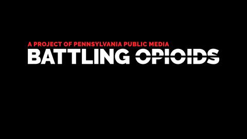 A Project of Pennsylvania Public Media: Battling Opioids.